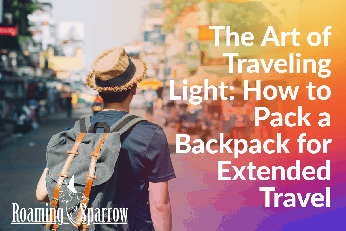 The Art of Traveling Light: How to Pack a Backpack for Extended Travel